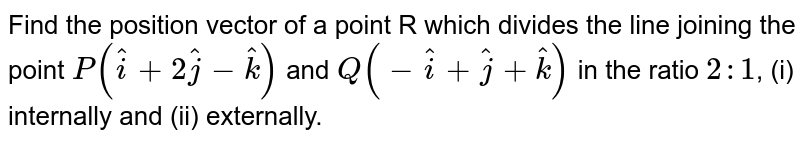 Find the position vector of a point R which divides the line joining the point `P(hati +  2hatj  - hatk)` and `Q(-hati + hatj + hatk)` in the ratio `2 : 1`, (i) internally and (ii) externally.