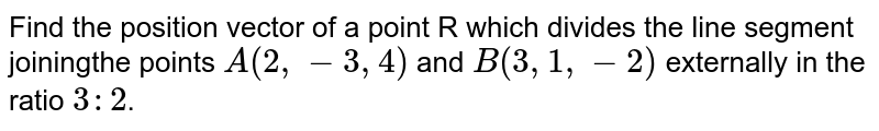 Find the position vector of a point R which divides the line segment joiningthe points `A(2,-3,4)` and `B(3,1,-2)` externally in the ratio `3:2`.