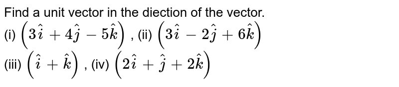 Find a unit vector in the diection of the vector. <br> (i) `(3hati + 4hatj  - 5hatk)` , (ii) `(3hati - 2hatj + 6hatk)` <br> (iii) `(hati  + hatk)` , (iv) `(2hati + hatj + 2hatk)`