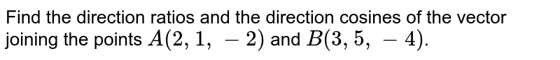 Find the direction ratios and the direction cosines of the vector joining the points `A(2,1,-2)` and `B(3,5,-4)`.
