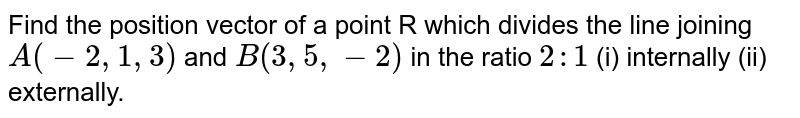 Find the position vector of a point R which divides the line joining  `A(-2,1,3)` and `B(3,5,-2)` in the ratio `2 : 1` (i) internally (ii) externally.
