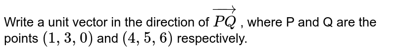 Write a unit vector in the direction of `vec(PQ)` , where P and Q are the points `(1,3,0)` and `(4,5,6)` respectively.