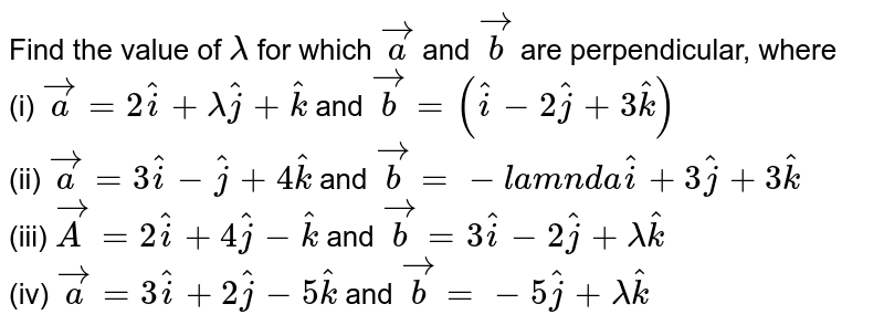 Find the value of `lambda` for which `vec(a)` and `vec(b)` are perpendicular, where <br> (i) `vec(a)=2hat(i)+lambda hat(j)+hat(k)` and `vec(b)=(hat(i)-2hat(j)+3hat(k))` <br> (ii) `vec(a)=3hat(i)-hat(j)+4hat(k)` and `vec(b)=- lamnda hat(i)+3 hat(j)+3 hat(k)` <br> (iii) `vec(A)=2hat(i)+4hat(j)-hat(k)` and `vec(b)=3 hat(i)-2 hat(j)+lambda hat(k)` <br> (iv) `vec(a)=3 hat(i)+2 hat(j)-5 hat(k)` and `vec(b)=-5 hat(j)+lambda hat(k)`