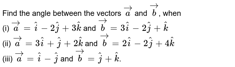 Find the angle between the vectors `vec(a)` and `vec(b)`, when <br> (i) `vec(a)=hat(i)-2hat(j)+3 hat(k)` and `vec(b)=3hat(i)-2hat(j)+hat(k)` <br> (ii) `vec(a)=3 hat(i)+hat(j)+2hat(k)` and `vec(b)=2hat(i)-2hat(j)+4 hat(k)` <br> (iii) `vec(a)=hat(i)-hat(j)` and `vec(b)=hat(j)+hat(k)`.
