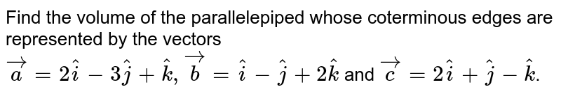 Find the volume of the  parallelepiped whose coterminous edges are represented by the vectors <br> `vec(a)=2hat(i)-3hat(j)+hat(k),vec(b)=hat(i)-hat(j)+2hat(k)` and `vec(c)=2hat(i)+hat(j)-hat(k)`.