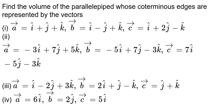 Find the volume of the parallelepiped whose  coterminous edges   are represented by the vectors  <br> (i) `vec(a)=hat(i)+hat(j)+hat(k), vec(b)=hat(i)-hat(j)+hat(k), vec(c)=hat(i)+2hat(j)-hat(k)` <br> (ii) `vec(a)=-3hat(i)+7hat(j)+5hat(k), vec(b)=-5hat(i)+7hat(j)-3hat(k), vec(c)= 7 hat(i)-5hat(j)-3hat(k)` <br> (iii)`vec(a)=hat(i)-2hat(j)+3hat(k), vec(b)=2hat(i)+hat(j)-hat(k), vec(c)=hat(j)+hat(k)` <br> (iv) `vec(a)=6hat(i), vec(b)=2hat(j), vec(c)=5hat(i)`