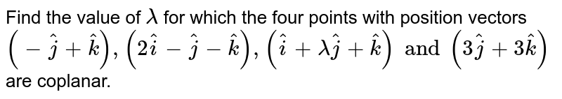 Find the value of `lambda` for which the four points with  position vectors `(-hat(j)+hat(k)), (2hat(i)-hat(j)-hat(k)), (hat(i)+lambda hat(j)+hat(k))and (3hat(j)+3hat(k)) ` are coplanar.