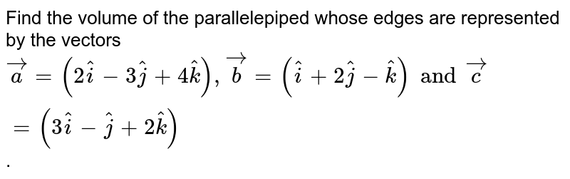 Find the volume of the parallelepiped whose edges are represented by the  vectors `vec(a)=(2hat(i)-3hat(j)+4hat(k)), vec(b)=(hat(i)+2hat(j)-hat(k)) and vec(c)=(3hat(i)-2hat(j)+2hat(k))`.