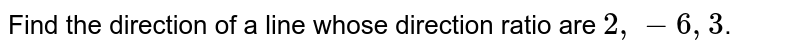 Find the direction of a line whose direction ratio are `2, -6, 3`.