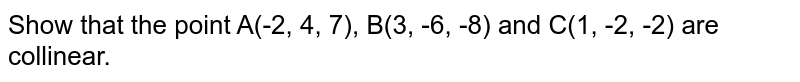Show that the point A(-2, 4, 7), B(3, -6, -8) and C(1, -2, -2)  are collinear.