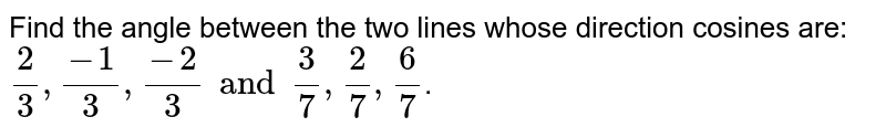 Find the angle between the two lines whose direction cosines are:  <br> `(2)/(3),(-1)/(3),(-2)/(3) and (3)/(7),(2)/(7),(6)/(7)`.