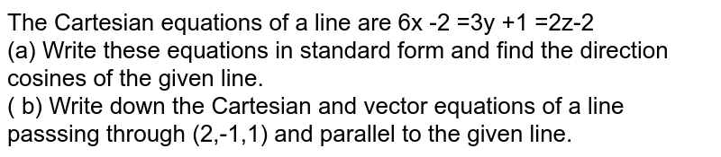 The Cartesian  equations  of a line   are 6x -2  =3y +1 =2z-2 <br> (a)  Write  these  equations  in standard form and find  the direction cosines  of the  given line. <br> ( b)  Write  down  the Cartesian  and vector  equations  of a line  passsing  through (2,-1,1) and  parallel  to the  given  line.
