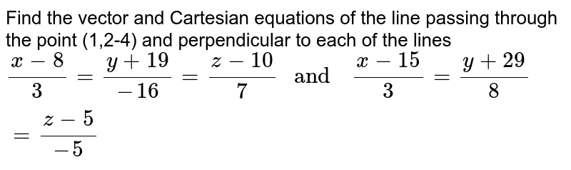 """Find the   vector  and  Cartesian  equations  of the  line  passing  through the point (1,2-4) and perpendicular  to each of the lines <br> `(x-8)/(3)=(y+19)/(-16) =(z-10)/(7)  """" and  """"  (x-15)/(3)=(y+29)/(8) =(z-5)/(-5)`"""