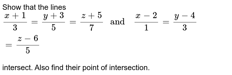 """Show that the lines  `(x+1)/(3)=(y+3)/(5) =(z+5)/(7)  """" and  """" (x-2)/(1)=(y-4)/(3)=(z-6)/(5)` <br> intersect. Also  find  their  point  of intersection."""