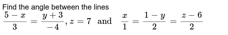 """Find   the angle   between   the lines <br> `(5-x)/(3)=(y+3)/(-4) ,z=7 """" and  """" (x)/(1) =(1-y)/(2)=(z-6)/(2)`"""