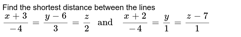 """Find the   shortest  distance  between  the lines  <br> `(x+3)/(-4) =(y-6)/(3)=(z)/(2) """" and  """" (x+2)/(-4) =(y)/(1)=(z-7)/(1)`"""