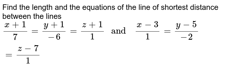 """Find the   length  and the   equations  of the line  of shortest  distance  between  the lines <br> `(x+1)/(7)=(y+1)/(-6) =(z+1)/(1) """" and  """" (x-3)/(1)=(y-5)/(-2) =(z-7)/(1)`"""