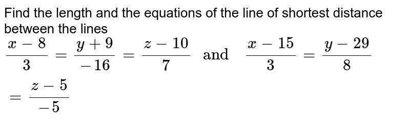 """Find the   length and the   equations of the  line of shortest  distance  between  the lines  <br> `(x-8)/(3)=(y+9)/(-16) =(z-10)/(7) """" and  """" (x-15)/(3)=(y-29)/(8)=(z-5)/(-5)`"""