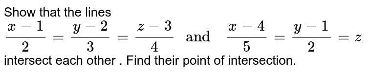 """Show that the  lines <br> `(x-1)/(2)=(y-2)/(3)=(z-3)/(4)  """" and  """" (x-4)/(5)=(y-1)/(2)=z`  <br> intersect  each other . Find  their  point of  intersection."""