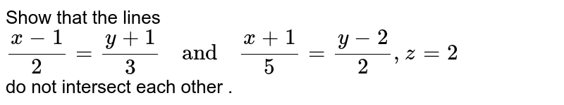 """Show  that the  lines <br> `(x-1)/(2)=(y+1)/(3) """"  and  """" (x+1)/(5)=(y-2)/(2),z=2` <br>  do not  intersect each other ."""
