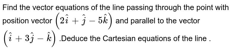 Find  the vector  equations of the  line passing  through the point  with position vector  `(2hat(i) +hat(j) -5hat(k))` and  parallel  to the   vector  `(hat(i)  +3hat(j)  -hat(k))` .Deduce  the Cartesian  equations  of the line .