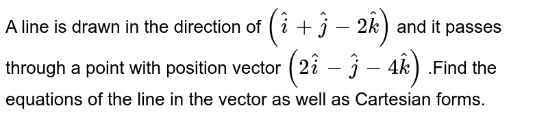 A line  is drawn  in the   direction  of `(hat(i)  +hat(j)  -2ha(k))` and   it passes through  a point  with position  vector  `(2hat(i) -hat(j) - 4hat(k))` .Find  the equations of  the line in the   vector  as well   as Cartesian  forms.