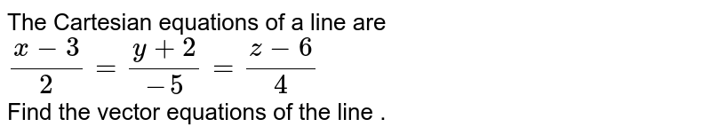 The  Cartesian  equations  of a line are <br> `(x-3)/(2)=(y+2)/(-5)  =(z-6)/(4)` <br> Find the  vector  equations  of the line .