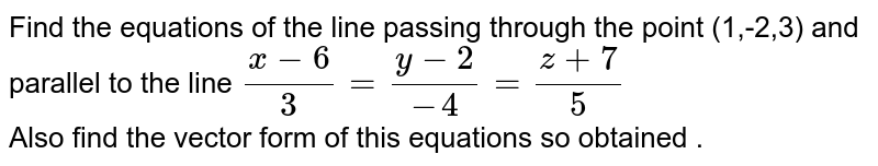 Find the  equations  of the line  passing  through  the point (1,-2,3)  and   parallel  to the  line `(x-6)/(3) =(y-2)/(-4) =(z+7)/(5)` <br> Also  find the  vector  form of  this  equations  so obtained .