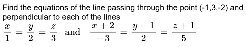 """Find the   equations of the  line passing   through  the point (-1,3,-2) and perpendicular  to each  of the  lines `(x)/(1) =(y)/(2)=(z)/(3) """" and  """" (x+2)/(-3) =(y-1)/(2)=(z+1)/(5)`"""