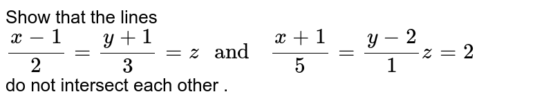 """Show that the  lines <br> `(x-1)/(2)=(y+1)/(3)=z """" and  """" (x+1)/(5)=(y-2)/(1)z=2` <br> do not  intersect each other ."""