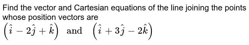 """Find  the vector  and Cartesian equations  of the   line  joining  the points  whose  position vectors  are `(hat(i) -2hat(j) +hat(k))  """" and  """" (hat(i) +3hat(j) -2hat(k))`"""