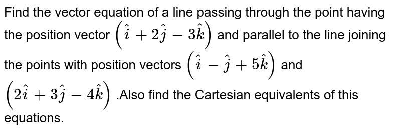 Find  the vector  equation of a line  passing  through the point  having  the  position vector `(hat(i)+2hat(j) -3hat(k))` and   parallel  to the  line joining   the points with  position vectors `(hat(i) -hat(j) +5hat(k))` and `(2hat(i) +3hat(j) -4hat(k))` .Also  find the   Cartesian  equivalents  of this  equations.
