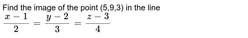 Find  the image  of the point  (5,9,3) in the  line `(x-1)/(2)=(y-2)/(3)=(z-3)/(4)`