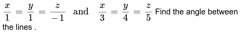 """`(x)/(1)=(z)/(-1),y=0  """" and  """"  (x)/(3) =(y)/(4)=(z)/(5)`"""