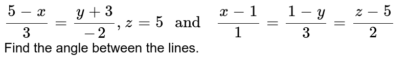"""`(5-x)/(3) =(y+3)/(-2) ,z=5  """" and  """" (x-1)/(1)=(1-y)/(3)=(z-5)/(2)`"""