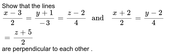 """Show  that the  lines `(x-3)/(2)=(y+1)/(-3) =(z-2)/(4)  """" and  """" (x+2)/(2) =(y-2)/(4) =(z+5)/(2)` are  perpendicular  to each  other ."""