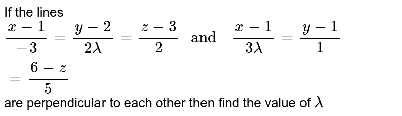 """If the  lines `(x-1)/(-3) =(y-2)/(2lambda) =(z-3)/(2)  """" and  """" (x-1)/(3lambda) =(y-1)/(1)=(6-z)/(5)` are  perpendicular to  each other  then find  the value  of `lambda`"""