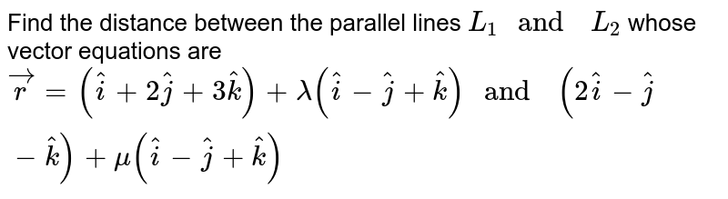 """Find the  distance  between  the parallel  lines `L_(1)  """" and  """" L_(2)` whose  vector  equations  are <br>  `vec(r ) =(hat(i) +2hat(j) +3hat(k))  + lambda (hat(i)-hat(j) +hat(k)) """" and  """" (2hat(i) -hat(j) -hat(k)) + mu (hat(i)  -hat(j)  + hat(k))`"""