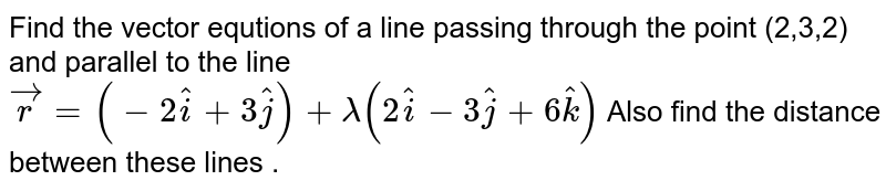 Find the vector  equtions  of a line  passing  through  the point  (2,3,2)  and  parallel  to the  line `vec(r )  =(-2hat(i)  +3hat(j) ) + lambda (2hat(i) - 3hat(j) + 6hat(k))  ` Also  find the   distance  between  these  lines .