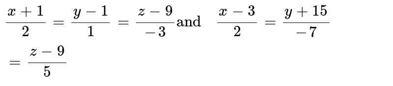 """`(x-3)/(2) =(y-4)/(1)=(z-9)/(-3) """"and  """" (x-3)/(2) =(y+15)/(-7) =(z-9)/(5)`"""