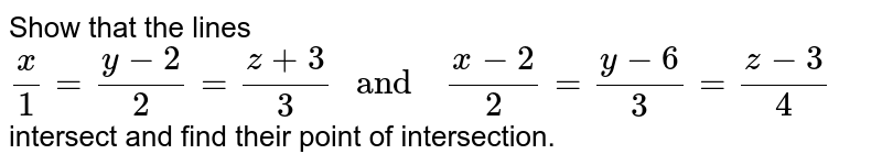 """Show  that the  lines <br> `(x)/(1) =(y-2)/(2)=(z+3)/(3) """" and  """" (x-2)/(2) =(y-6)/(3) =(z-3)/(4)` <br> intersect and find  their  point of  intersection."""