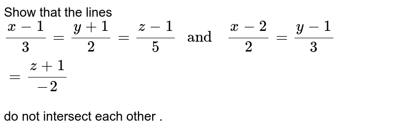 """Show  that the  lines  <br> `(x-1)/(3)=(y+1)/(2)=(z-1)/(5)  """" and  """" (x-2)/(2)=(y-1)/(3)=(z+1)/(-2)` <br> do not  intersect each other ."""