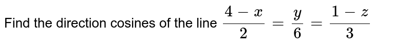 Find the direction cosines  of the line `(4-x)/(2)=(y)/(6) =(1-z)/(3)`