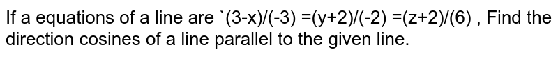 If a  equations  of a line  are `(3-x)/(-3) =(y+2)/(-2) =(z+2)/(6) , Find  the direction  cosines  of a line  parallel  to the given  line.