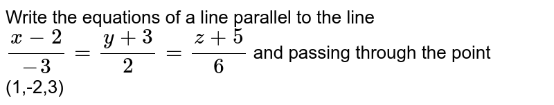 Write the equations  of a line  parallel  to the line `(x-2)/(-3) =(y+3)/(2) =(z+5)/(6)` and  passing  through  the point  (1,-2,3)