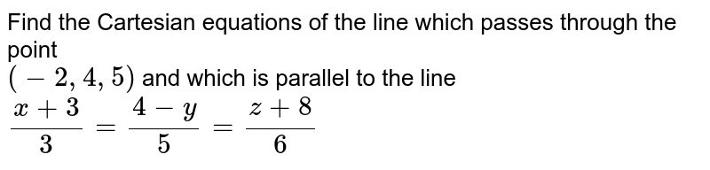 Find the   Cartesian  equations  of the line  which  passes  through  the  point  <br> `(-2,4,5) ` and which  is parallel  to the  line `(x+3)/(3) =(4-y)/(5)=(z+8)/(6)`