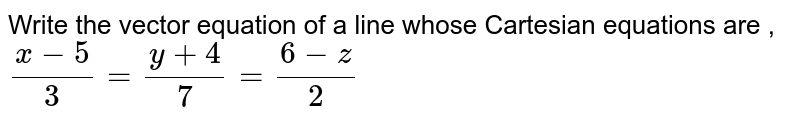 Write  the vector  equation  of a line  whose  Cartesian  equations  are  ,<br> `(x-5)/(3)=(y+4)/(7) =(6-z)/(2)`
