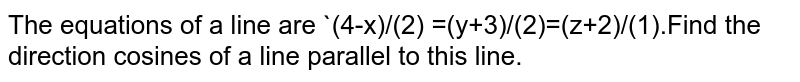 The  equations of a line  are `(4-x)/(2) =(y+3)/(2)=(z+2)/(1).Find  the direction  cosines of a line  parallel  to this line.