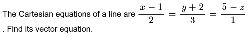 The Cartesian  equations  of a line  are `(x-1)/(2)=(y+2)/(3)=(5-z)/(1)`. Find  its  vector  equation.