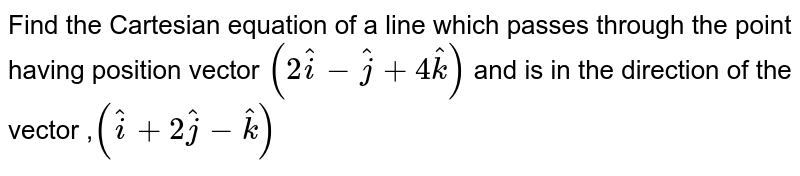 Find the   Cartesian  equation  of a line  which  passes  through  the point  having  position  vector  `(2hat(i)  -hat(j) + 4hat(k)) ` and is  in the   direction of the  vector  ,`(hat(i) +2hat(j)  -hat(k))`
